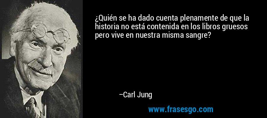 ¿Quién se ha dado cuenta plenamente de que la historia no está contenida en los libros gruesos pero vive en nuestra misma sangre? – Carl Jung