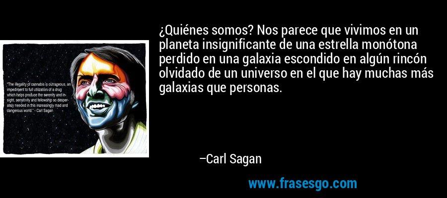 ¿Quiénes somos? Nos parece que vivimos en un planeta insignificante de una estrella monótona perdido en una galaxia escondido en algún rincón olvidado de un universo en el que hay muchas más galaxias que personas. – Carl Sagan