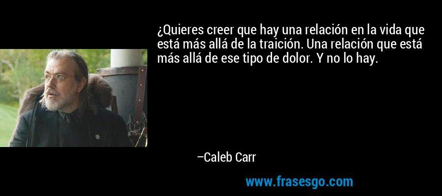 ¿Quieres creer que hay una relación en la vida que está más allá de la traición. Una relación que está más allá de ese tipo de dolor. Y no lo hay. – Caleb Carr