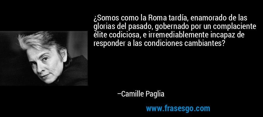 ¿Somos como la Roma tardía, enamorado de las glorias del pasado, gobernado por un complaciente élite codiciosa, e irremediablemente incapaz de responder a las condiciones cambiantes? – Camille Paglia