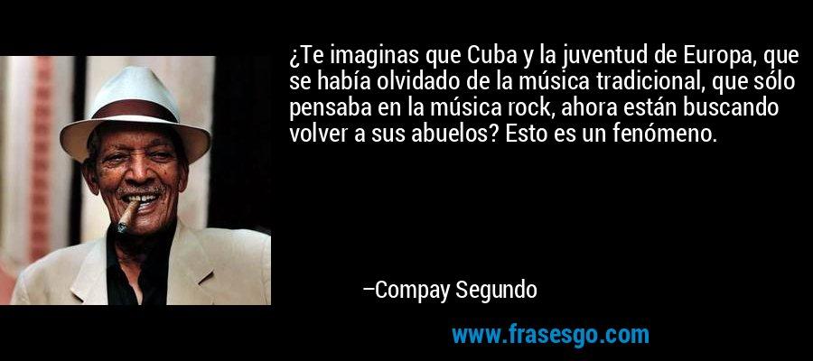 ¿Te imaginas que Cuba y la juventud de Europa, que se había olvidado de la música tradicional, que sólo pensaba en la música rock, ahora están buscando volver a sus abuelos? Esto es un fenómeno. – Compay Segundo