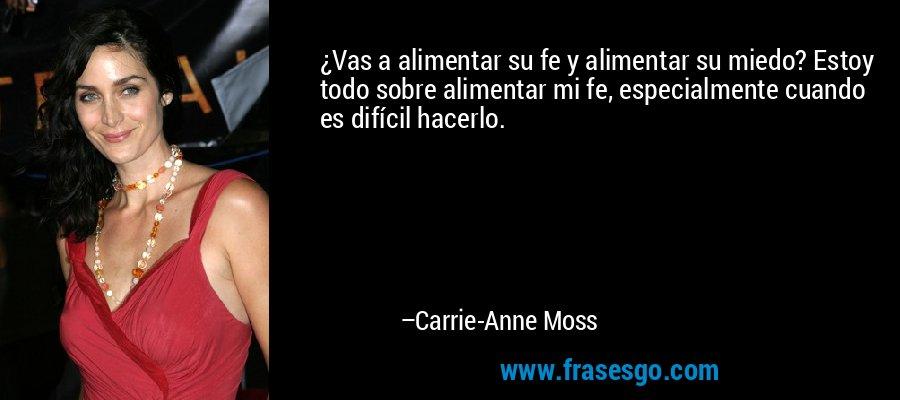 ¿Vas a alimentar su fe y alimentar su miedo? Estoy todo sobre alimentar mi fe, especialmente cuando es difícil hacerlo. – Carrie-Anne Moss