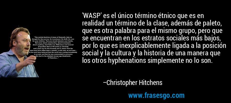 'WASP' es el único término étnico que es en realidad un término de la clase, además de paleto, que es otra palabra para el mismo grupo, pero que se encuentran en los estratos sociales más bajos, por lo que es inexplicablemente ligada a la posición social y la cultura y la historia de una manera que los otros hyphenations simplemente no lo son. – Christopher Hitchens
