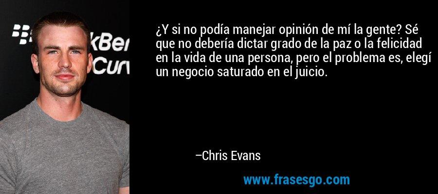 ¿Y si no podía manejar opinión de mí la gente? Sé que no debería dictar grado de la paz o la felicidad en la vida de una persona, pero el problema es, elegí un negocio saturado en el juicio. – Chris Evans
