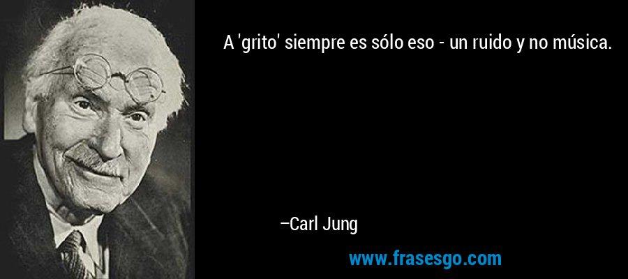 A 'grito' siempre es sólo eso - un ruido y no música. – Carl Jung