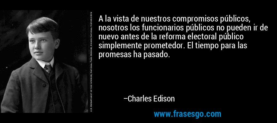 A la vista de nuestros compromisos públicos, nosotros los funcionarios públicos no pueden ir de nuevo antes de la reforma electoral público simplemente prometedor. El tiempo para las promesas ha pasado. – Charles Edison