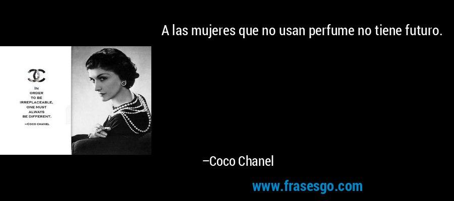 A las mujeres que no usan perfume no tiene futuro. – Coco Chanel