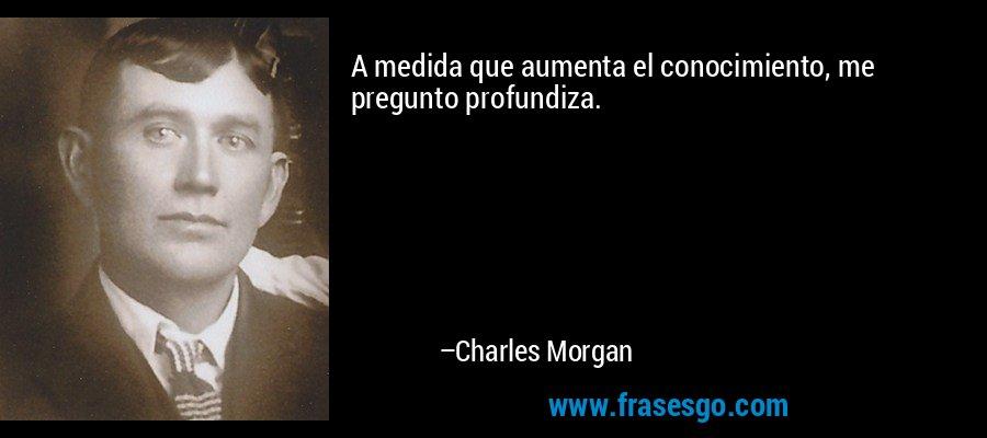A medida que aumenta el conocimiento, me pregunto profundiza. – Charles Morgan