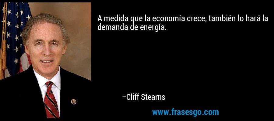 A medida que la economía crece, también lo hará la demanda de energía. – Cliff Stearns