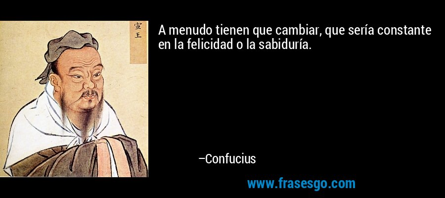 A menudo tienen que cambiar, que sería constante en la felicidad o la sabiduría. – Confucius