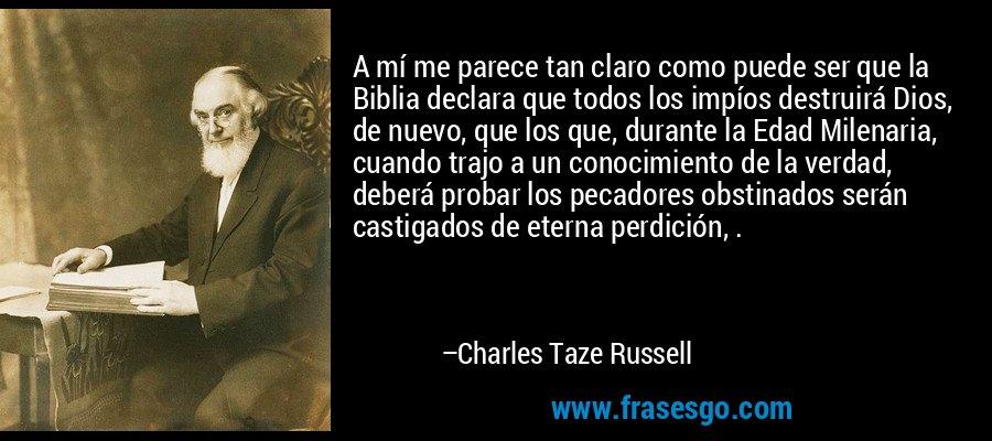 A mí me parece tan claro como puede ser que la Biblia declara que todos los impíos destruirá Dios, de nuevo, que los que, durante la Edad Milenaria, cuando trajo a un conocimiento de la verdad, deberá probar los pecadores obstinados serán castigados de eterna perdición, . – Charles Taze Russell