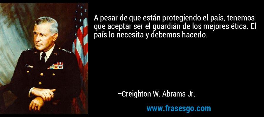 A pesar de que están protegiendo el país, tenemos que aceptar ser el guardián de los mejores ética. El país lo necesita y debemos hacerlo. – Creighton W. Abrams Jr.