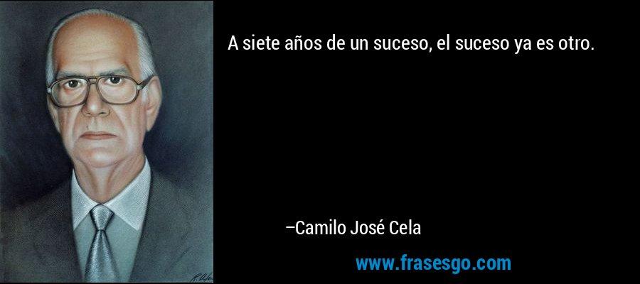 A siete años de un suceso, el suceso ya es otro. – Camilo José Cela