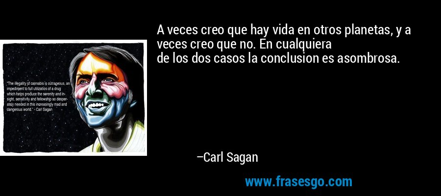 A veces creo que hay vida en otros planetas, y a veces creo que no. En cualquiera de los dos casos la conclusion es asombrosa. – Carl Sagan