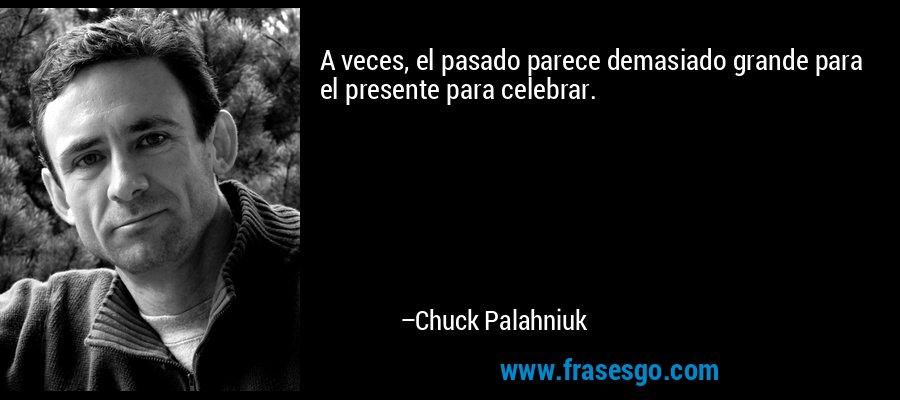 A veces, el pasado parece demasiado grande para el presente para celebrar. – Chuck Palahniuk