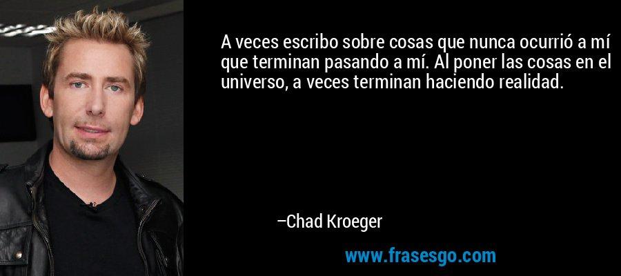 A veces escribo sobre cosas que nunca ocurrió a mí que terminan pasando a mí. Al poner las cosas en el universo, a veces terminan haciendo realidad. – Chad Kroeger