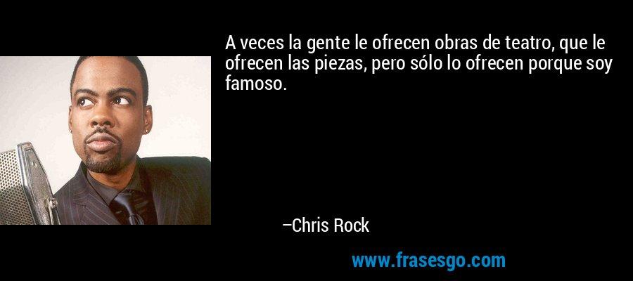 A veces la gente le ofrecen obras de teatro, que le ofrecen las piezas, pero sólo lo ofrecen porque soy famoso. – Chris Rock