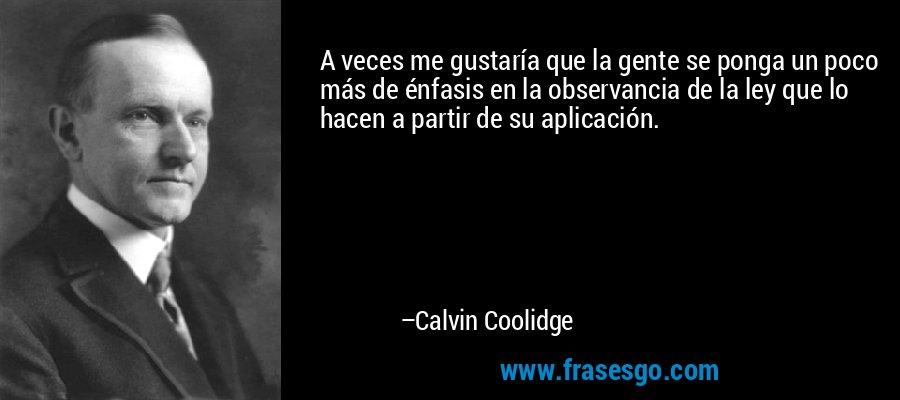 A veces me gustaría que la gente se ponga un poco más de énfasis en la observancia de la ley que lo hacen a partir de su aplicación. – Calvin Coolidge