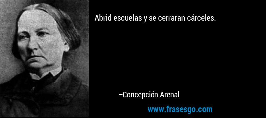 Abrid escuelas y se cerraran cárceles. – Concepción Arenal