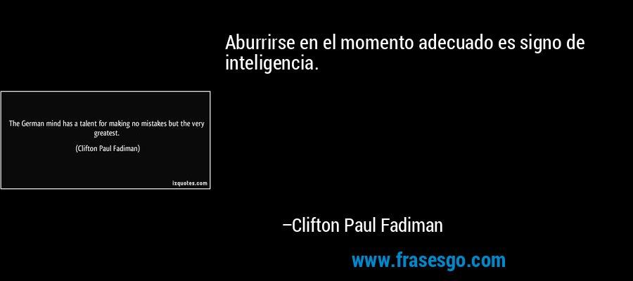 Aburrirse en el momento adecuado es signo de inteligencia. – Clifton Paul Fadiman