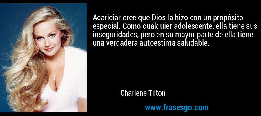 Acariciar cree que Dios la hizo con un propósito especial. Como cualquier adolescente, ella tiene sus inseguridades, pero en su mayor parte de ella tiene una verdadera autoestima saludable. – Charlene Tilton