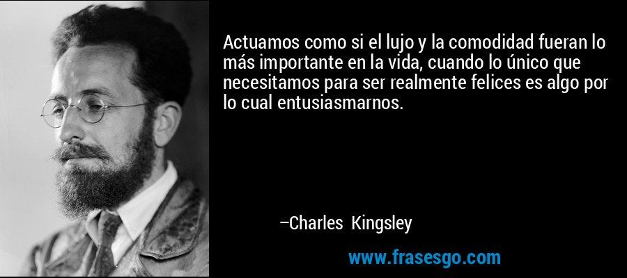 Actuamos como si el lujo y la comodidad fueran lo más importante en la vida, cuando lo único que necesitamos para ser realmente felices es algo por lo cual entusiasmarnos. – Charles Kingsley