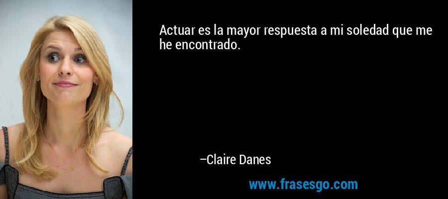 Actuar es la mayor respuesta a mi soledad que me he encontrado. – Claire Danes