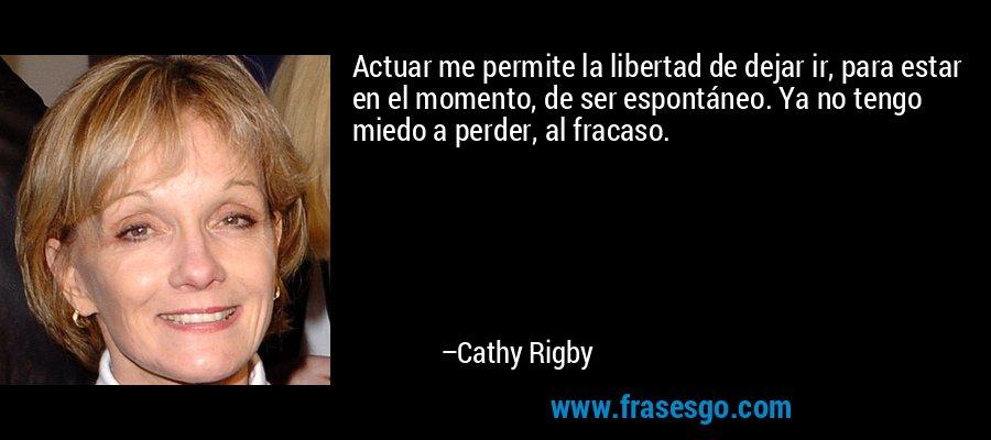Actuar me permite la libertad de dejar ir, para estar en el momento, de ser espontáneo. Ya no tengo miedo a perder, al fracaso. – Cathy Rigby