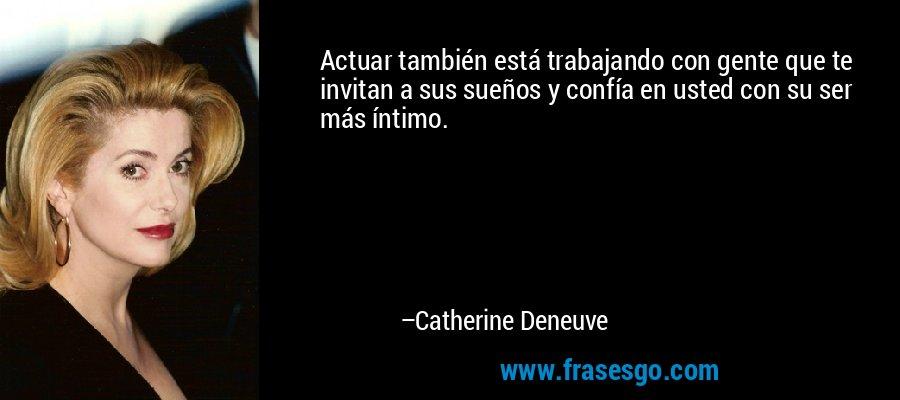 Actuar también está trabajando con gente que te invitan a sus sueños y confía en usted con su ser más íntimo. – Catherine Deneuve