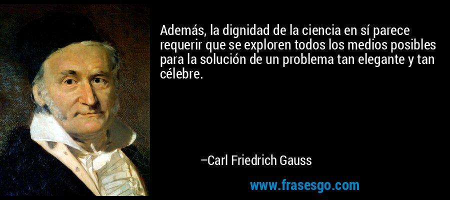 Además, la dignidad de la ciencia en sí parece requerir que se exploren todos los medios posibles para la solución de un problema tan elegante y tan célebre. – Carl Friedrich Gauss