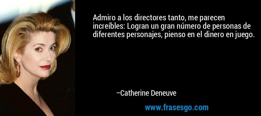 Admiro a los directores tanto, me parecen increíbles: Logran un gran número de personas de diferentes personajes, pienso en el dinero en juego. – Catherine Deneuve
