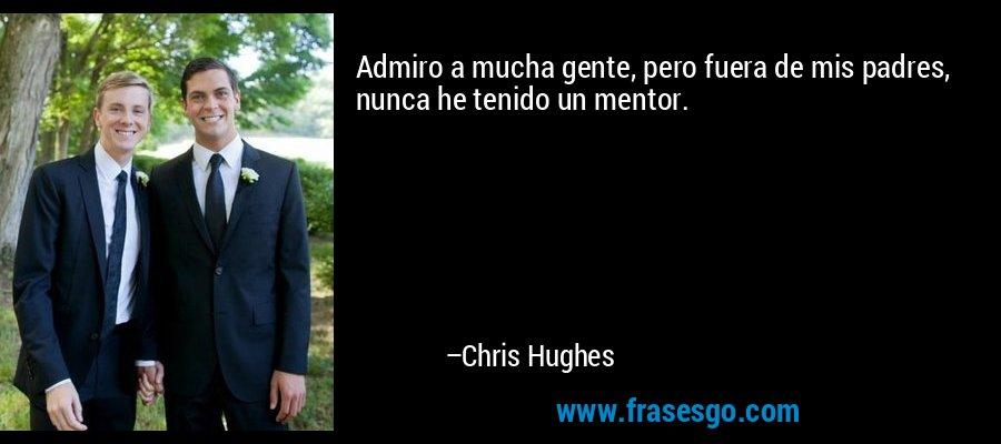 Admiro a mucha gente, pero fuera de mis padres, nunca he tenido un mentor. – Chris Hughes