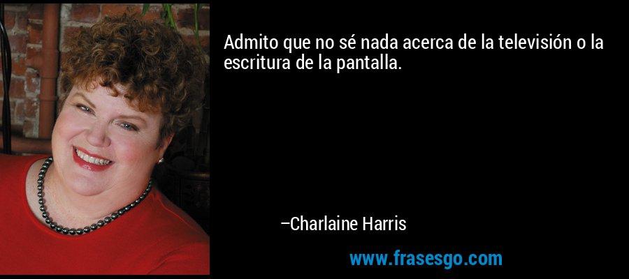 Admito que no sé nada acerca de la televisión o la escritura de la pantalla. – Charlaine Harris