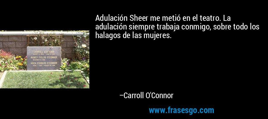 Adulación Sheer me metió en el teatro. La adulación siempre trabaja conmigo, sobre todo los halagos de las mujeres. – Carroll O'Connor
