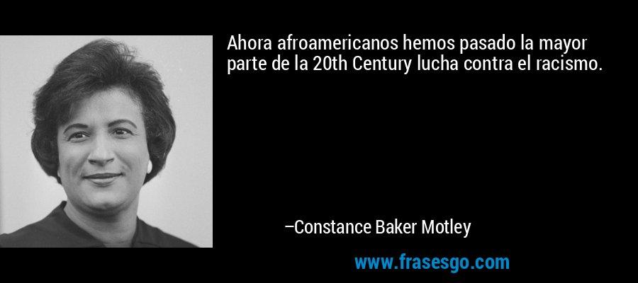 Ahora afroamericanos hemos pasado la mayor parte de la 20th Century lucha contra el racismo. – Constance Baker Motley