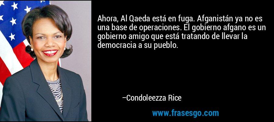 Ahora, Al Qaeda está en fuga. Afganistán ya no es una base de operaciones. El gobierno afgano es un gobierno amigo que está tratando de llevar la democracia a su pueblo. – Condoleezza Rice
