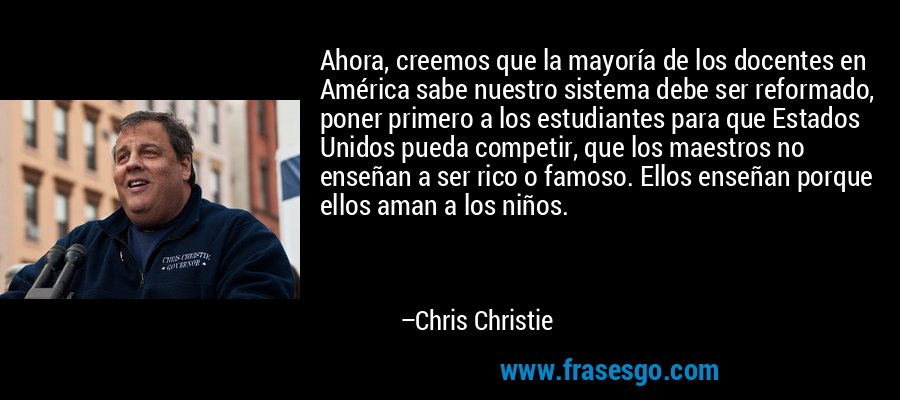 Ahora, creemos que la mayoría de los docentes en América sabe nuestro sistema debe ser reformado, poner primero a los estudiantes para que Estados Unidos pueda competir, que los maestros no enseñan a ser rico o famoso. Ellos enseñan porque ellos aman a los niños. – Chris Christie