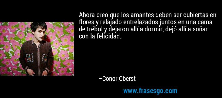 Ahora creo que los amantes deben ser cubiertas en flores y relajado entrelazados juntos en una cama de trébol y dejaron allí a dormir, dejó allí a soñar con la felicidad. – Conor Oberst