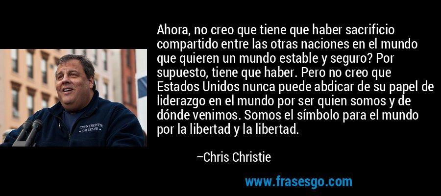 Ahora, no creo que tiene que haber sacrificio compartido entre las otras naciones en el mundo que quieren un mundo estable y seguro? Por supuesto, tiene que haber. Pero no creo que Estados Unidos nunca puede abdicar de su papel de liderazgo en el mundo por ser quien somos y de dónde venimos. Somos el símbolo para el mundo por la libertad y la libertad. – Chris Christie