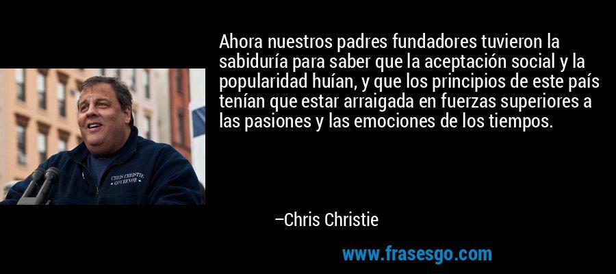 Ahora nuestros padres fundadores tuvieron la sabiduría para saber que la aceptación social y la popularidad huían, y que los principios de este país tenían que estar arraigada en fuerzas superiores a las pasiones y las emociones de los tiempos. – Chris Christie