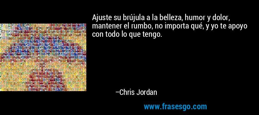 Ajuste su brújula a la belleza, humor y dolor, mantener el rumbo, no importa qué, y yo te apoyo con todo lo que tengo. – Chris Jordan