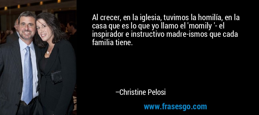 Al crecer, en la iglesia, tuvimos la homilía, en la casa que es lo que yo llamo el 'momily '- el inspirador e instructivo madre-ismos que cada familia tiene. – Christine Pelosi