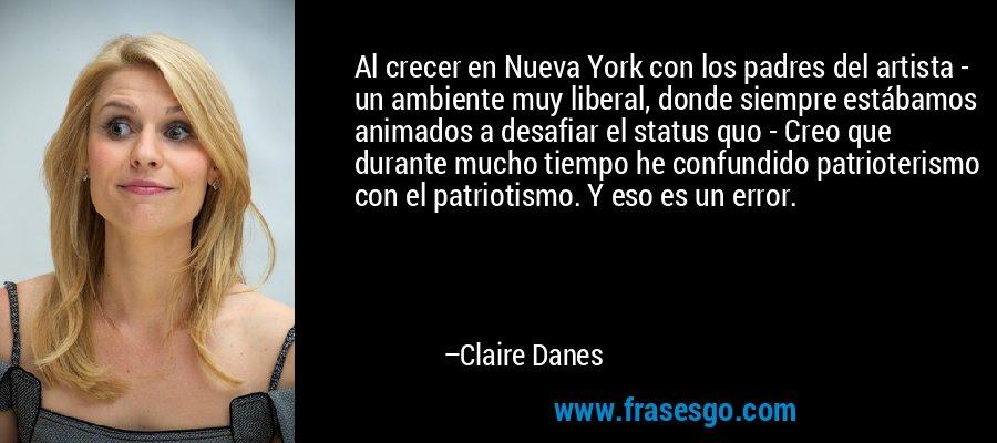 Al crecer en Nueva York con los padres del artista - un ambiente muy liberal, donde siempre estábamos animados a desafiar el status quo - Creo que durante mucho tiempo he confundido patrioterismo con el patriotismo. Y eso es un error. – Claire Danes