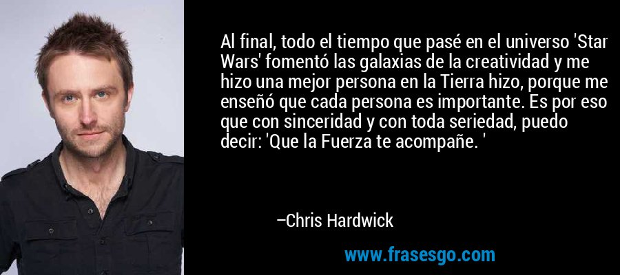 Al final, todo el tiempo que pasé en el universo 'Star Wars' fomentó las galaxias de la creatividad y me hizo una mejor persona en la Tierra hizo, porque me enseñó que cada persona es importante. Es por eso que con sinceridad y con toda seriedad, puedo decir: 'Que la Fuerza te acompañe. ' – Chris Hardwick