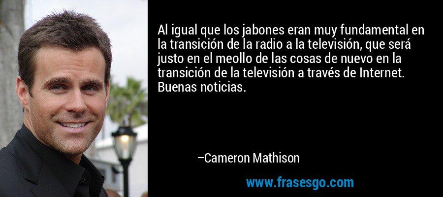 Al igual que los jabones eran muy fundamental en la transición de la radio a la televisión, que será justo en el meollo de las cosas de nuevo en la transición de la televisión a través de Internet. Buenas noticias. – Cameron Mathison