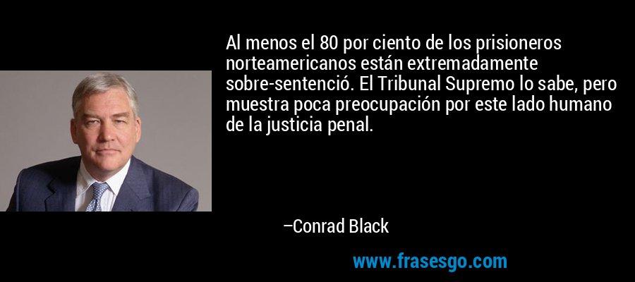 Al menos el 80 por ciento de los prisioneros norteamericanos están extremadamente sobre-sentenció. El Tribunal Supremo lo sabe, pero muestra poca preocupación por este lado humano de la justicia penal. – Conrad Black