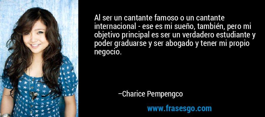 Al ser un cantante famoso o un cantante internacional - ese es mi sueño, también, pero mi objetivo principal es ser un verdadero estudiante y poder graduarse y ser abogado y tener mi propio negocio. – Charice Pempengco
