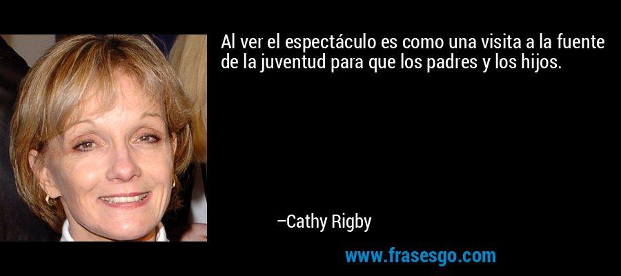 Al ver el espectáculo es como una visita a la fuente de la juventud para que los padres y los hijos. – Cathy Rigby