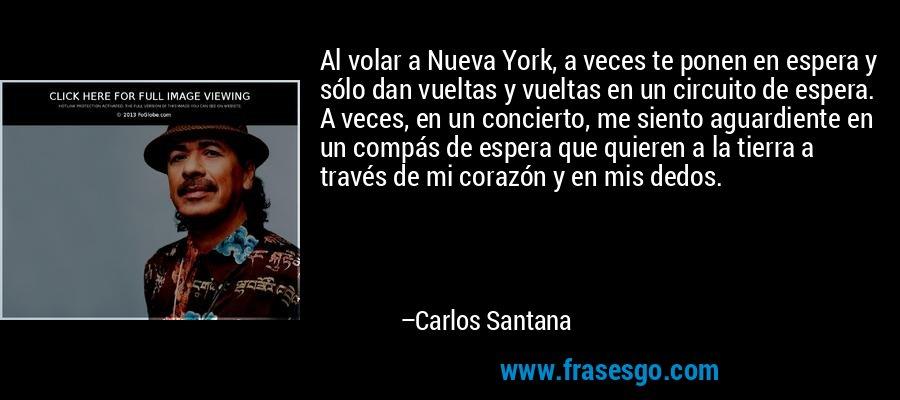 Al volar a Nueva York, a veces te ponen en espera y sólo dan vueltas y vueltas en un circuito de espera. A veces, en un concierto, me siento aguardiente en un compás de espera que quieren a la tierra a través de mi corazón y en mis dedos. – Carlos Santana