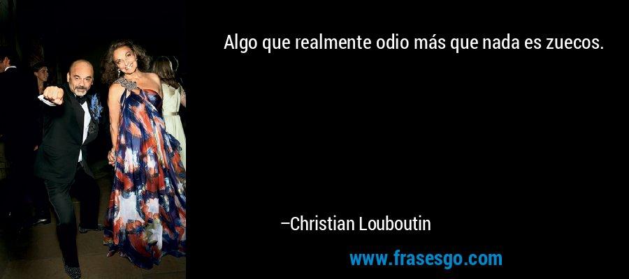 Algo que realmente odio más que nada es zuecos. – Christian Louboutin